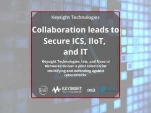 Collaboration leads to Secure ICS, IIoT, and IT – Keysight, Ixia, and Nozomi Networks